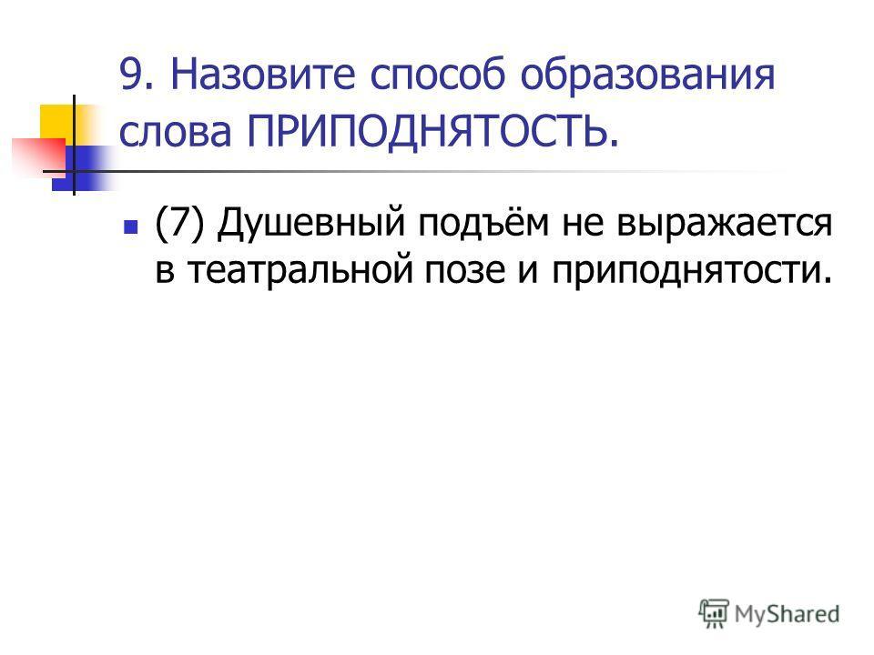 9. Назовите способ образования слова ПРИПОДНЯТОСТЬ. (7) Душевный подъём не выражается в театральной позе и приподнятости.