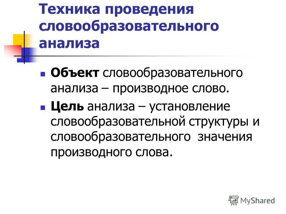 Техника проведения словообразовательного анализа Объект словообразовательного анализа – производное слово. Цель анализа – установление словообразовательной структуры и словообразовательного значения производного слова.
