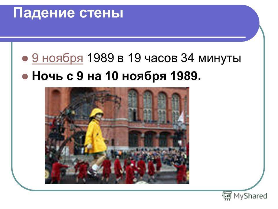 Падение стены 9 ноября 1989 в 19 часов 34 минуты 9 ноября Ночь с 9 на 10 ноября 1989.