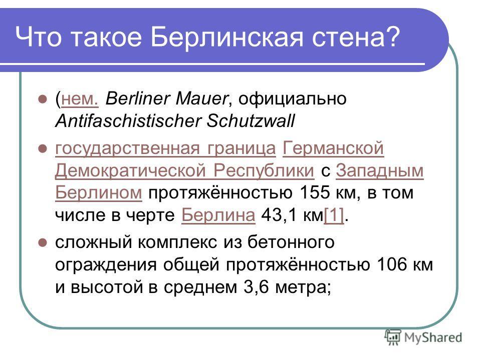 (нем. Berliner Mauer, официально Antifaschistischer Schutzwallнем. государственная граница Германской Демократической Республики с Западным Берлином протяжённостью 155 км, в том числе в черте Берлина 43,1 км[1]. государственная границаГерманской Демо