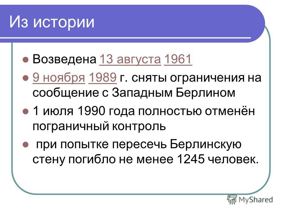 Из истории Возведена 13 августа 196113 августа1961 9 ноября 1989 г. сняты ограничения на сообщение с Западным Берлином 9 ноября1989 1 июля 1990 года полностью отменён пограничный контроль при попытке пересечь Берлинскую стену погибло не менее 1245 че
