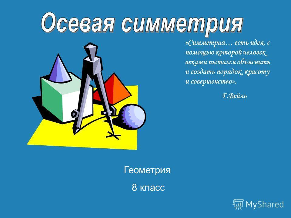«Симметрия… есть идея, с помощью которой человек веками пытался объяснить и создать порядок, красоту и совершенство». Г.Вейль Геометрия 8 класс