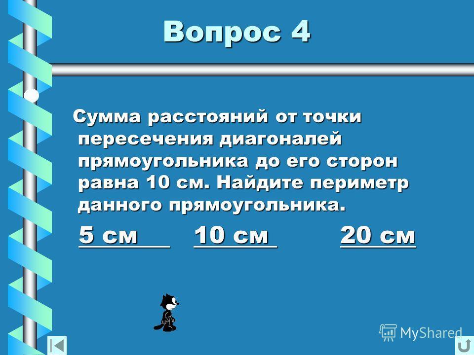 Вопрос 4 Вопрос 4 Сумма расстояний от точки пересечения диагоналей прямоугольника до его сторон равна 10 см. Найдите периметр данного прямоугольника. 5 см см см см 10 см см см см 20 см