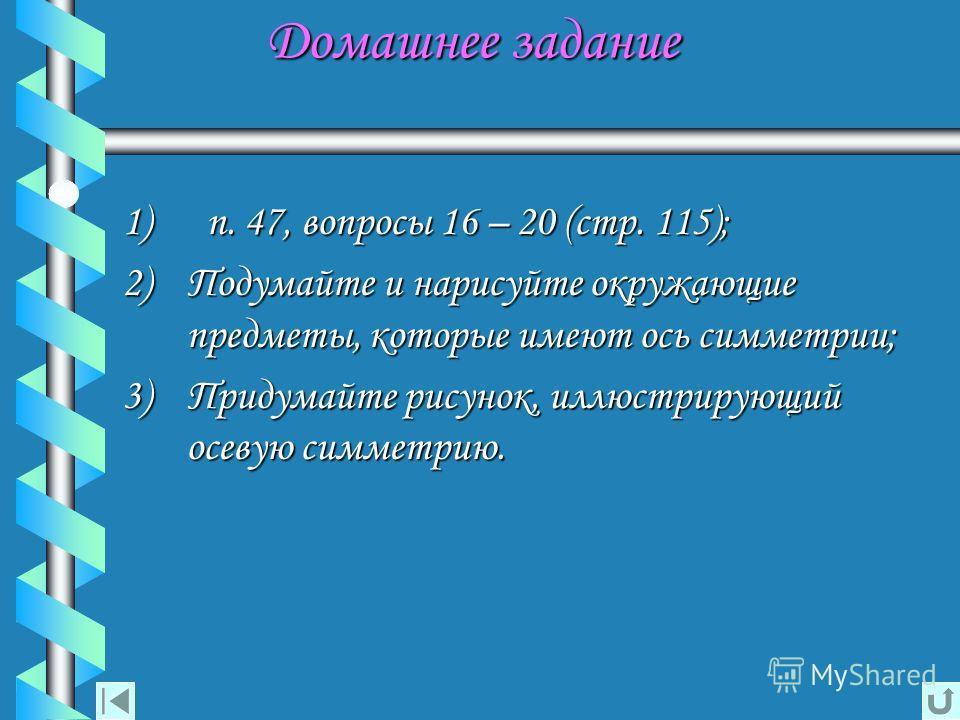 Домашнее задание Домашнее задание 1) п. 47, вопросы 16 – 20 (стр. 115); 2) Подумайте и нарисуйте окружающие предметы, которые имеют ось симметрии; 3) Придумайте рисунок, иллюстрирующий осевую симметрию.