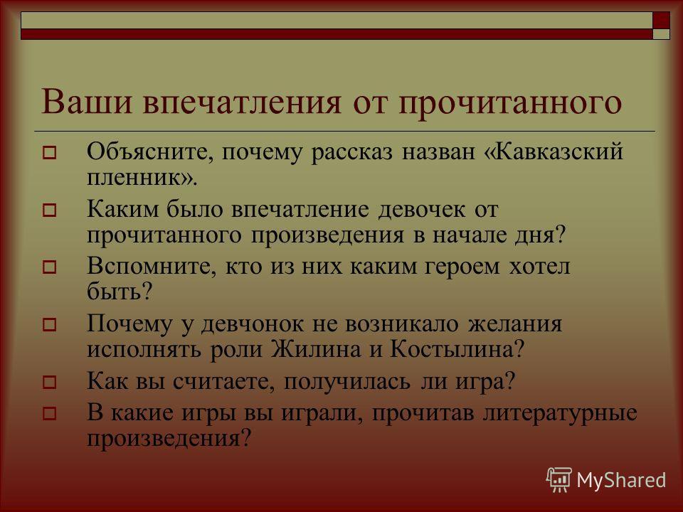 Ваши впечатления от прочитанного Объясните, почему рассказ назван «Кавказский пленник». Каким было впечатление девочек от прочитанного произведения в начале дня? Вспомните, кто из них каким героем хотел быть? Почему у девчонок не возникало желания ис