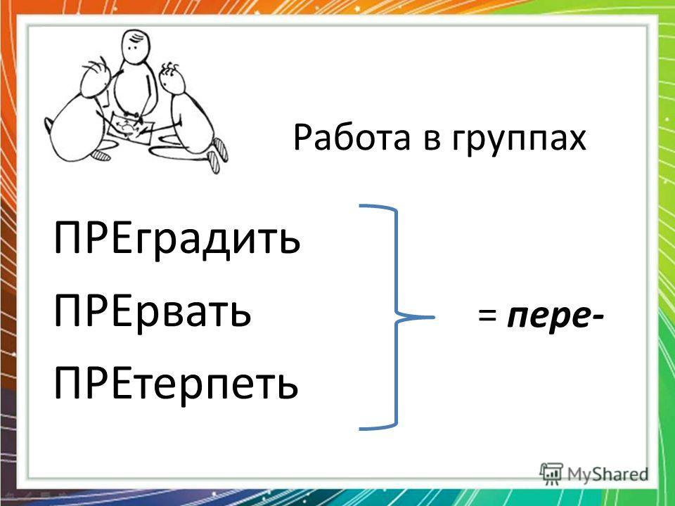 Работа в группах ПРЕградить ПРЕрвать ПРЕтерпеть = пере-
