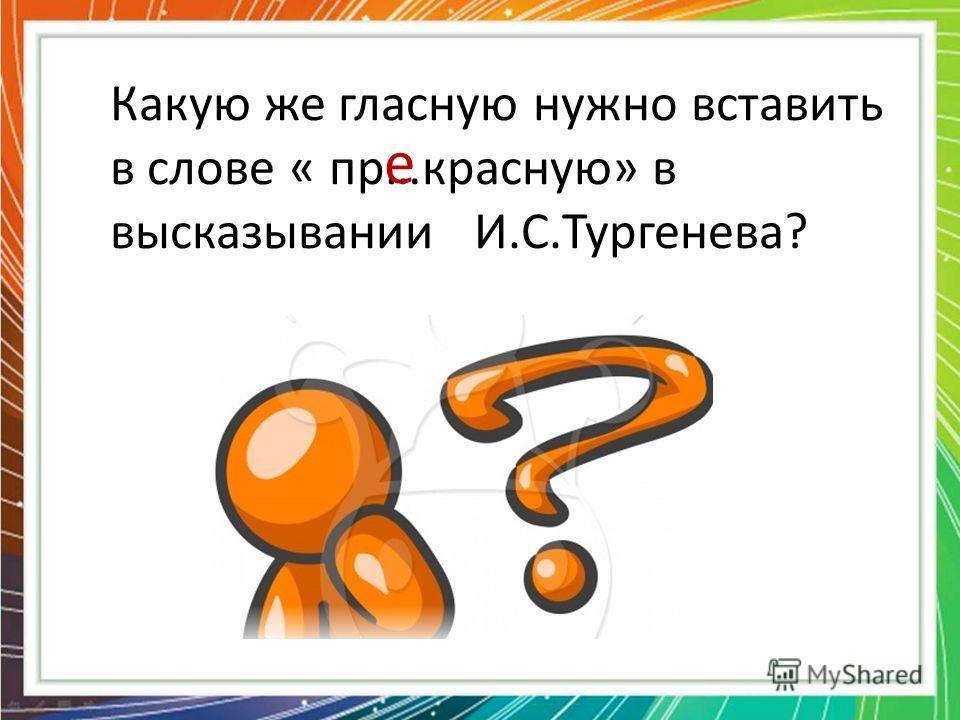 Какую же гласную нужно вставить в слове « пр…красную» в высказывании И.С.Тургенева? е