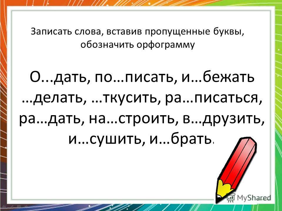 Записать слова, вставив пропущенные буквы, обозначить орфограмму О...дать, по…писать, и…бежать …делать, …ткусить, ра…писаться, ра…дать, на…строить, в…друзить, и…сушить, и…брать.