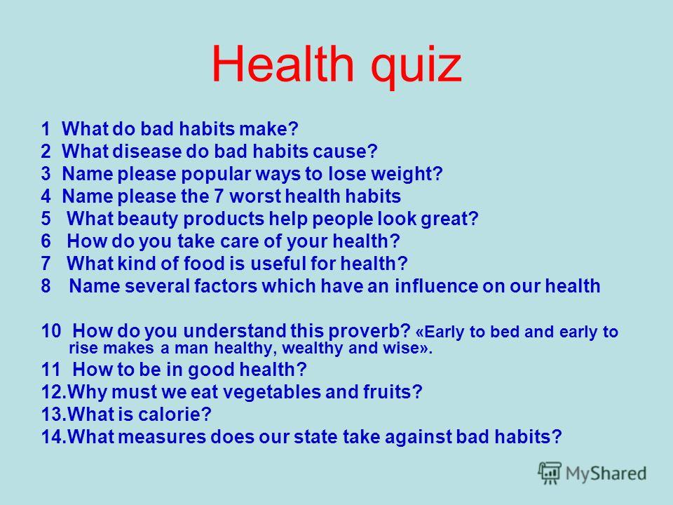 Health quiz 1 What do bad habits make? 2 What disease do bad habits cause? 3 Name please popular ways to lose weight? 4 Name please the 7 worst health habits 5 What beauty products help people look great? 6 How do you take care of your health? 7 What