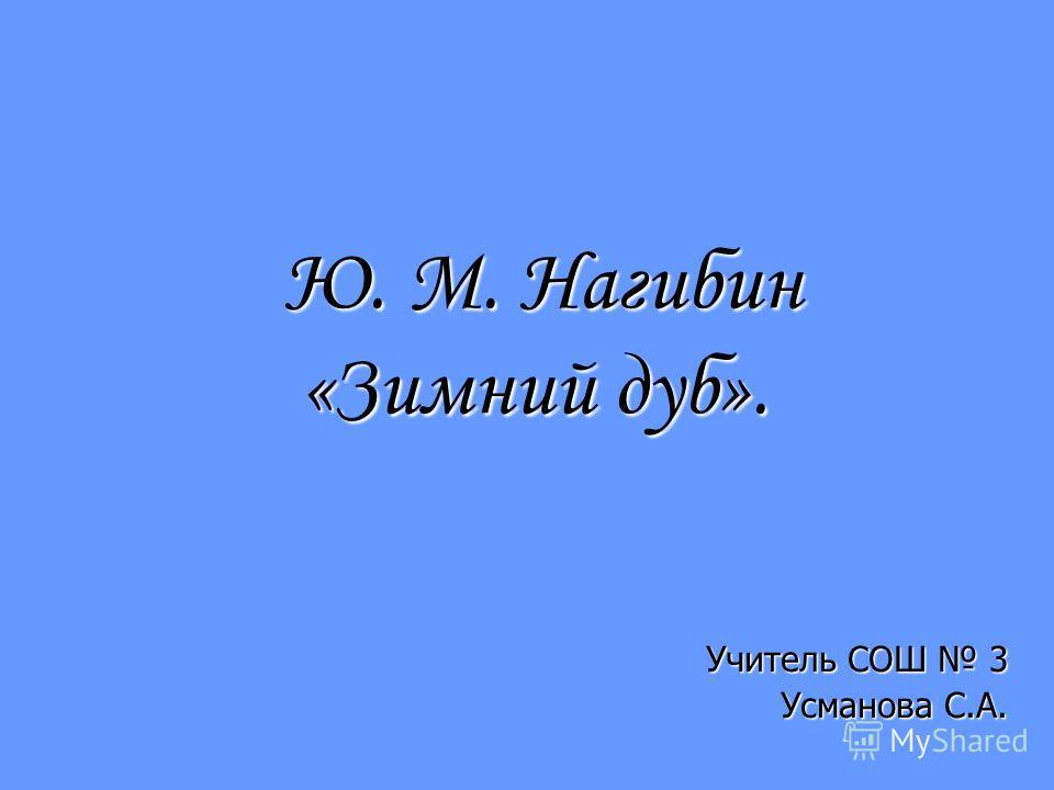 Ю. М. Нагибин «Зимний дуб». Ю. М. Нагибин «Зимний дуб». Учитель СОШ 3 Усманова С.А.