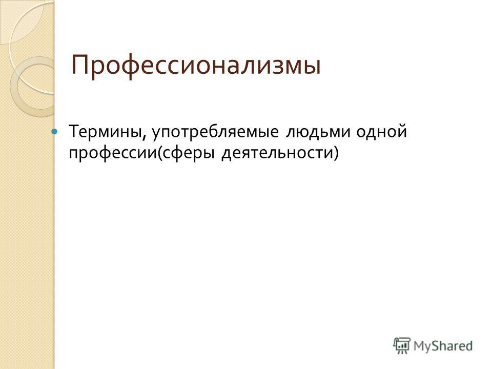 Профессионализмы Термины, употребляемые людьми одной профессии ( сферы деятельности )