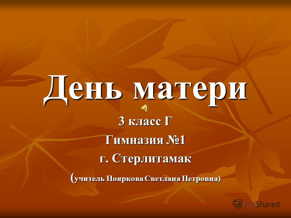 День матери 3 класс Г Гимназия 1 г. Стерлитамак ( учитель Пояркова Светлана Петровна)