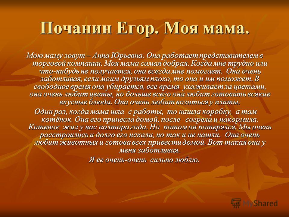 Почанин Егор. Моя мама. Мою маму зовут – Анна Юрьевна. Она работает представителем в торговой компании. Моя мама самая добрая. Когда мне трудно или что-нибудь не получается, она всегда мне помогает. Она очень заботливая, если моим друзьям плохо, то о