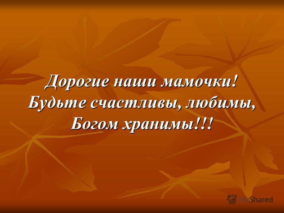 Дорогие наши мамочки! Будьте счастливы, любимы, Богом хранимы!!!