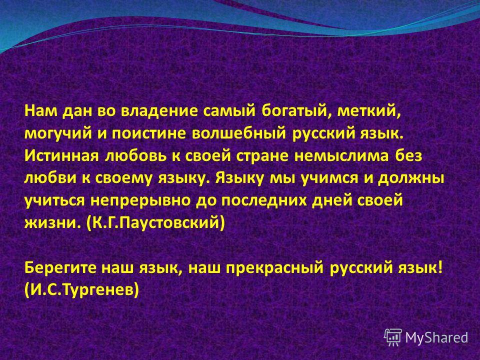 Нам дан во владение самый богатый, меткий, могучий и поистине волшебный русский язык. Истинная любовь к своей стране немыслима без любви к своему языку. Языку мы учимся и должны учиться непрерывно до последних дней своей жизни. (К.Г.Паустовский) Бере