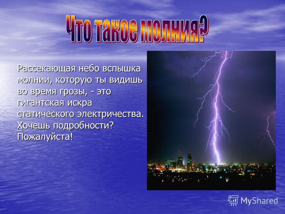 Рассекающая небо вспышка молнии, которую ты видишь во время грозы, - это гигантская искра статического электричества. Хочешь подробности? Пожалуйста!