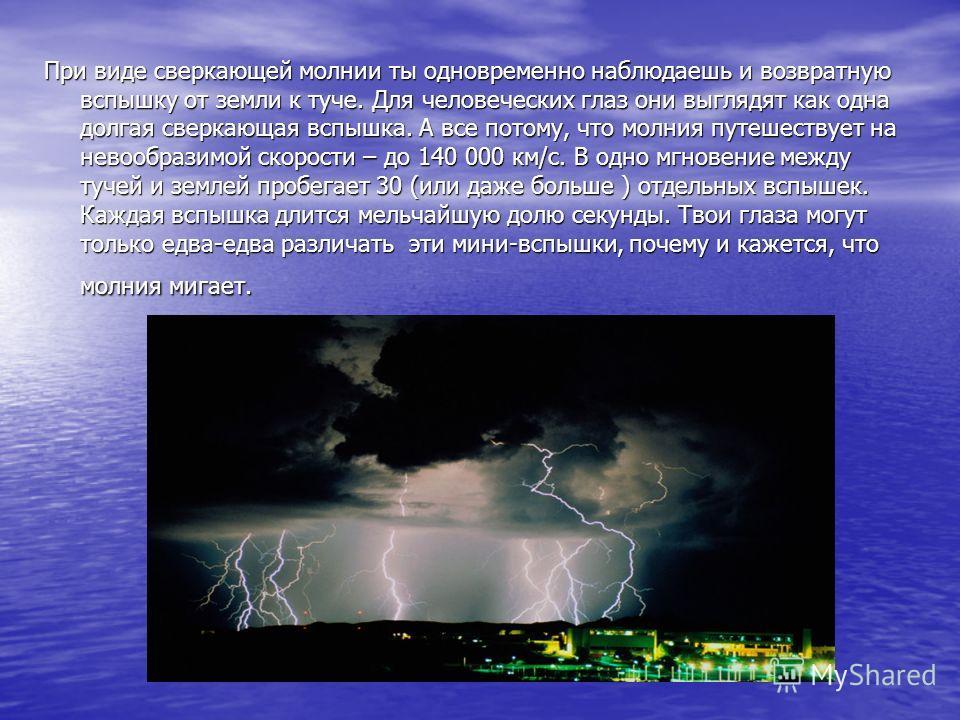 При виде сверкающей молнии ты одновременно наблюдаешь и возвратную вспышку от земли к туче. Для человеческих глаз они выглядят как одна долгая сверкающая вспышка. А все потому, что молния путешествует на невообразимой скорости – до 140 000 км/с. В од