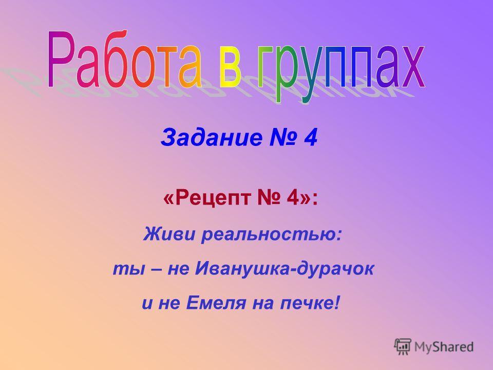 Задание 4 «Рецепт 4»: Живи реальностью: ты – не Иванушка-дурачок и не Емеля на печке!
