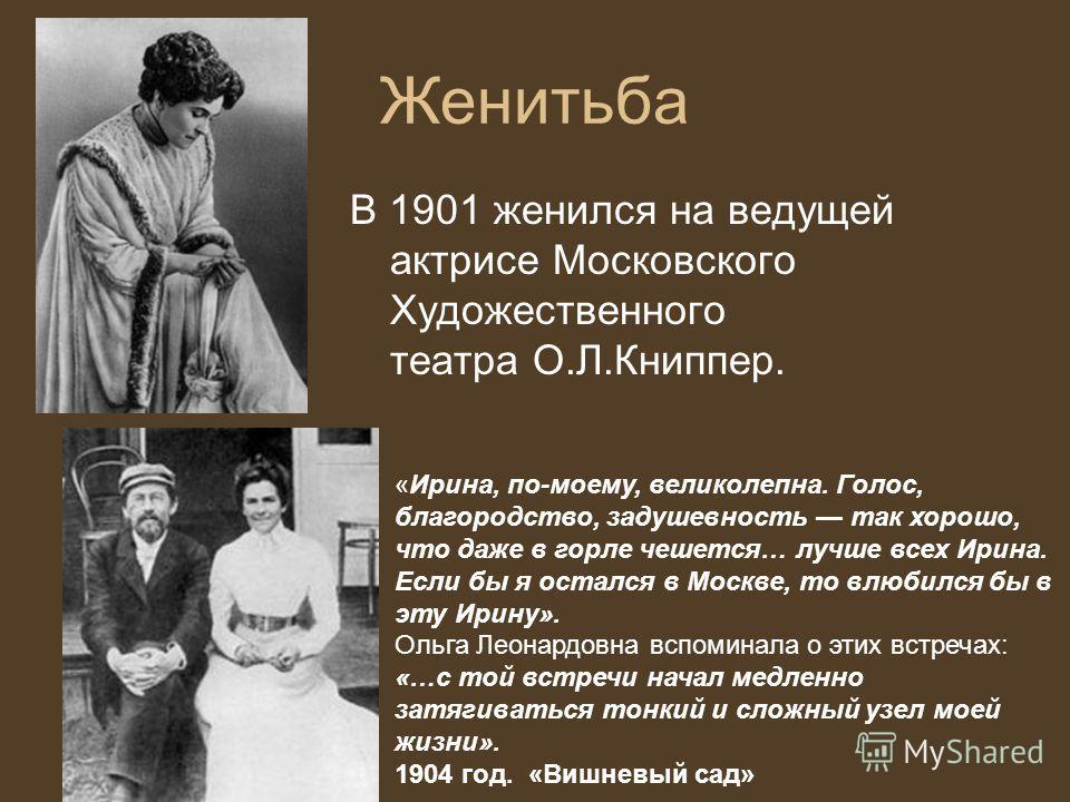 Женитьба В 1901 женился на ведущей актрисе Московского Художественного театра О.Л.Книппер. «Ирина, по-моему, великолепна. Голос, благородство, задушевность так хорошо, что даже в горле чешется… лучше всех Ирина. Если бы я остался в Москве, то влюбилс