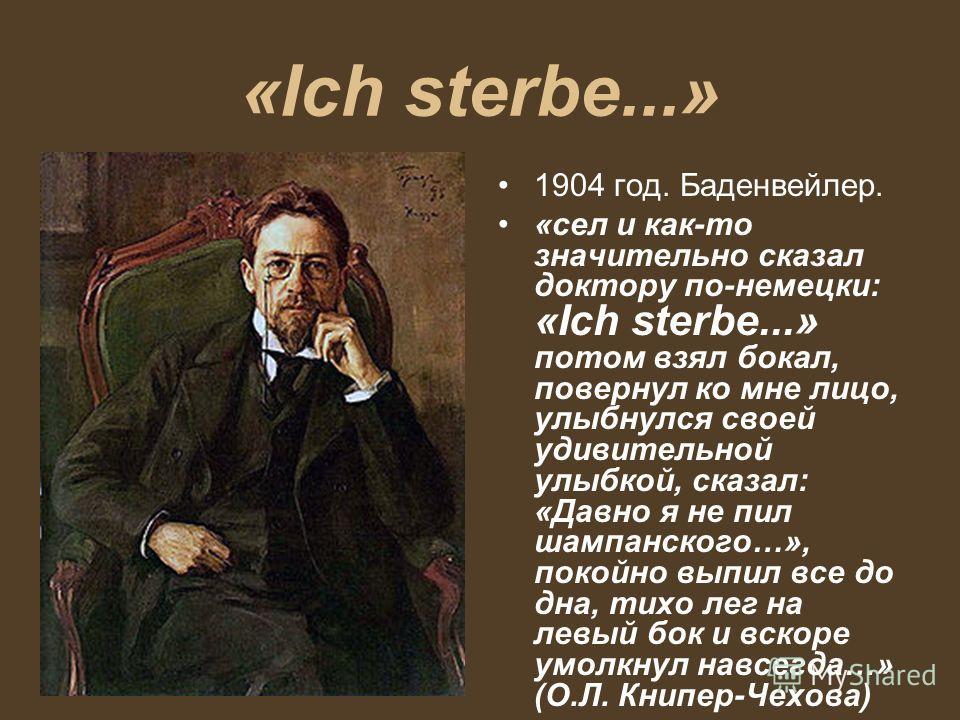 «Ich sterbe...» 1904 год. Баденвейлер. «сел и как-то значительно сказал доктору по-немецки: «Ich sterbe...» потом взял бокал, повернул ко мне лицо, улыбнулся своей удивительной улыбкой, сказал: «Давно я не пил шампанского…», покойно выпил все до дна,