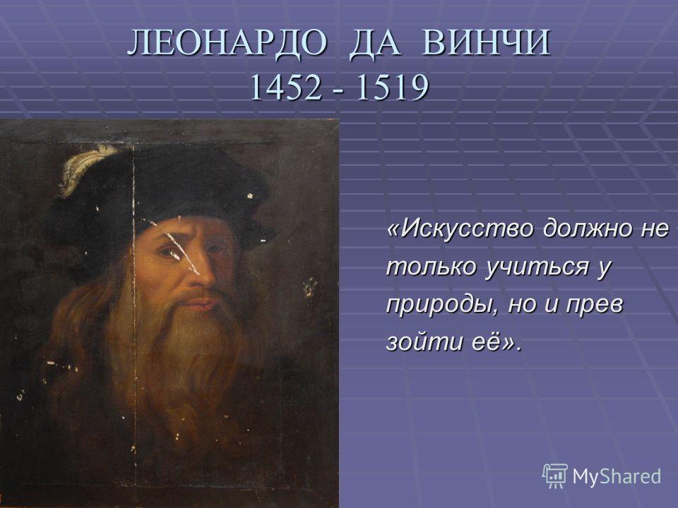 ЛЕОНАРДО ДА ВИНЧИ 1452 - 1519 «Искусство должно не только учиться у природы, но и прев зойти её».