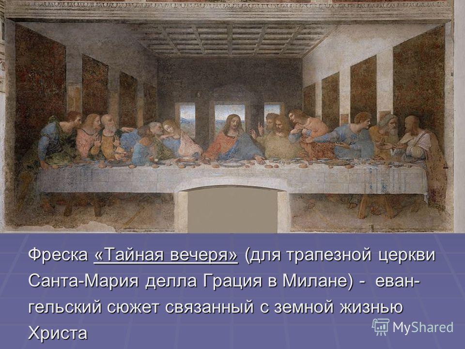 Фреска «Тайная вечеря» (для трапезной церкви Санта-Мария делла Грация в Милане) - еван- гельский сюжет связанный с земной жизнью Христа