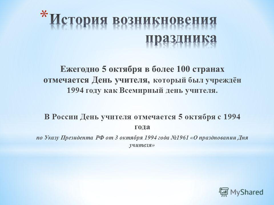 Ежегодно 5 октября в более 100 странах отмечается День учителя, который был учреждён 1994 году как Всемирный день учителя. В России День учителя отмечается 5 октября с 1994 года по Указу Президента РФ от 3 октября 1994 года 1961 «О праздновании Дня у
