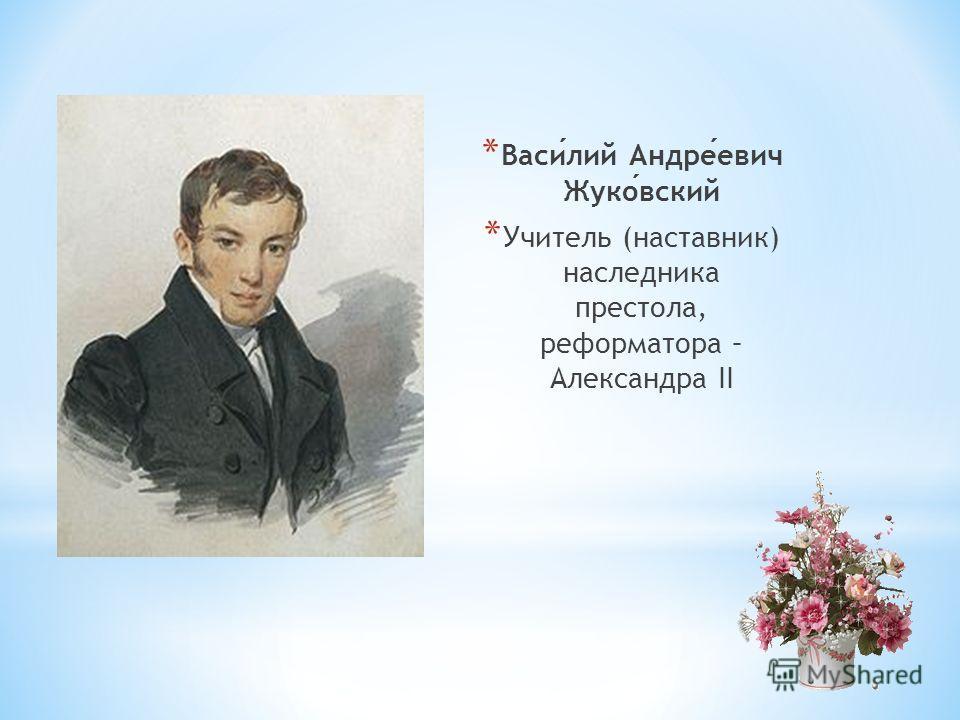 * Василий Андреевич Жуковский * Учитель (наставник) наследника престола, реформатора – Александра II