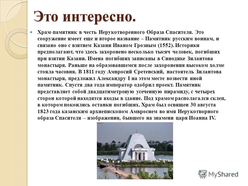 Это интересно. Храм-памятник в честь Нерукотворенного Образа Спасителя. Это сооружение имеет еще и второе название – Памятник русским воинам, и связано оно с взятием Казани Иваном Грозным (1552). Историки предполагают, что здесь захоронено несколько
