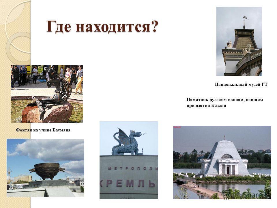 Где находится? Памятник русским воинам, павшим при взятии Казани Фонтан на улице Баумана Национальный музей РТ