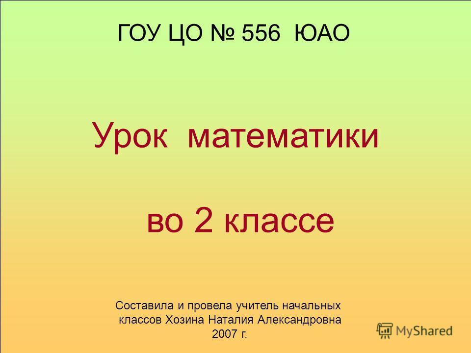 Урок математики во 2 классе ГОУ ЦО 556 ЮАО Составила и провела учитель начальных классов Хозина Наталия Александровна 2007 г.