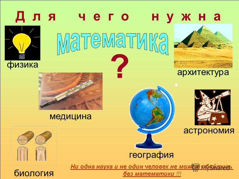 Д л я ч е г о н у ж н а ? физика медицина астрономия архитектура география биология Ни одна наука и не один человек не может обойтись без математики !!!