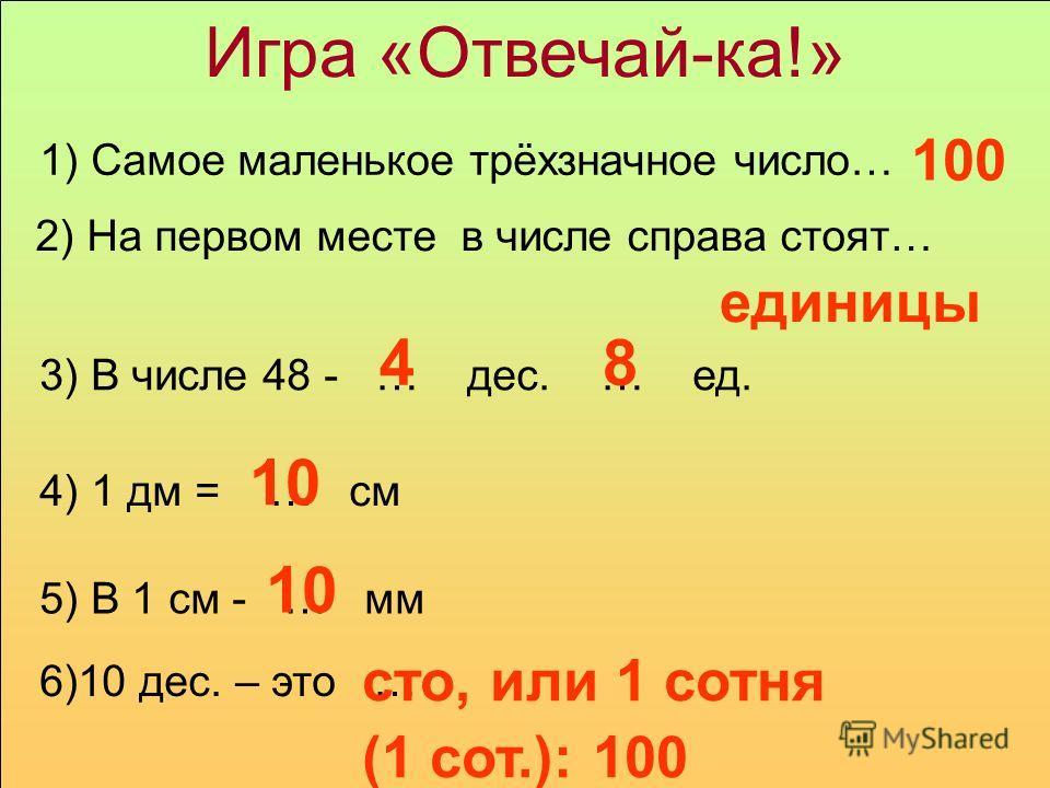 Игра «Отвечай-ка!» 1) Самое маленькое трёхзначное число… 2) На первом месте в числе справа стоят… 3) В числе 48 - … дес. … ед. 4) 1 дм = … см 5) В 1 см - … мм 6)10 дес. – это … 100 единицы 48 10 10 сто, или 1 сотня (1 сот.): 100
