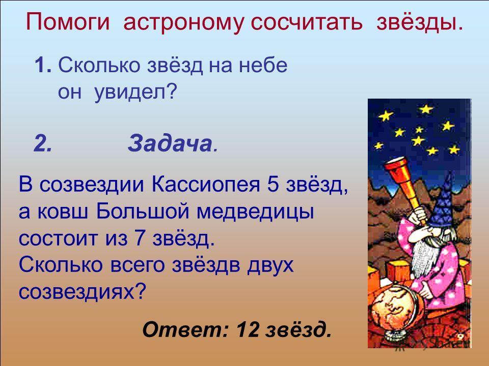Помоги астроному сосчитать звёзды. 2. Задача. В созвездии Кассиопея 5 звёзд, а ковш Большой медведицы состоит из 7 звёзд. Сколько всего звёздв двух созвездиях? Ответ: 12 звёзд. 1. Сколько звёзд на небе он увидел?