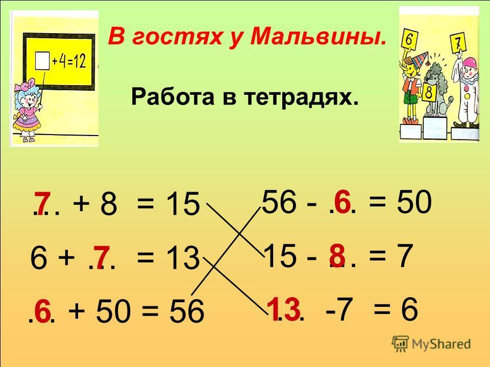 Работа в тетрадях. В гостях у Мальвины. … + 8 = 15 6 + … = 13 … + 50 = 56 56 - … = 50 15 - … = 7 … -7 = 6 7 6 8 13