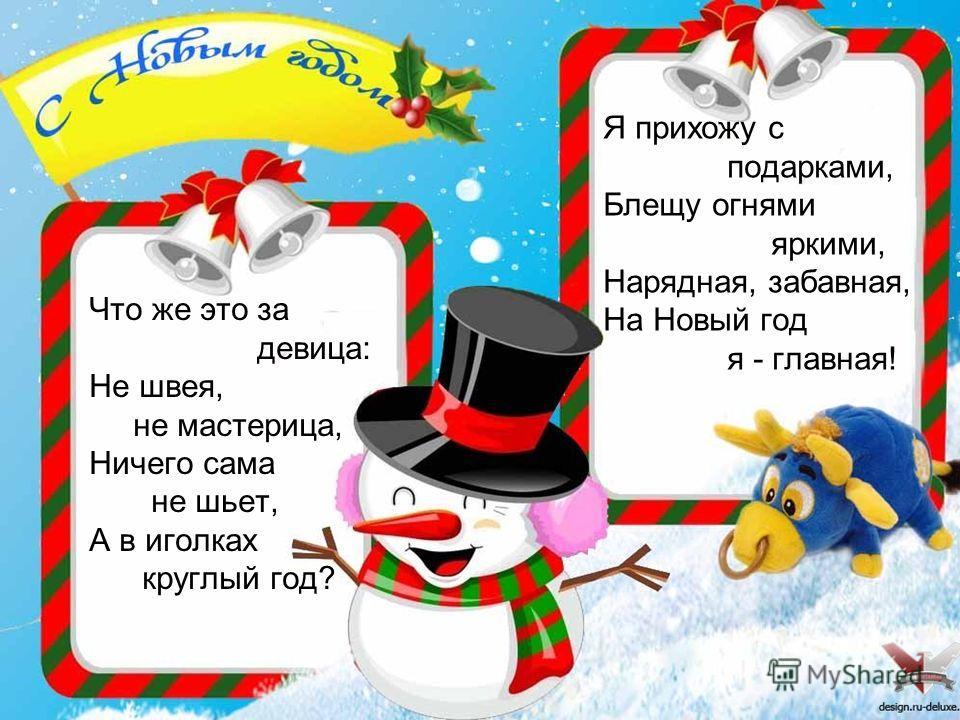Что же это за девица: Не швея, не мастерица, Ничего сама не шьет, А в иголках круглый год? Я прихожу с подарками, Блещу огнями яркими, Нарядная, забавная, На Новый год я - главная!