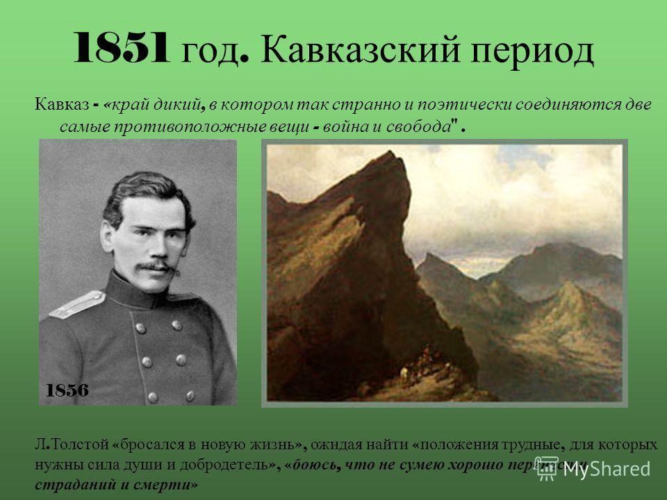 1851 год. Кавказский период Кавказ - « край дикий, в котором так странно и поэтически соединяются две самые противоположные вещи - война и свобода