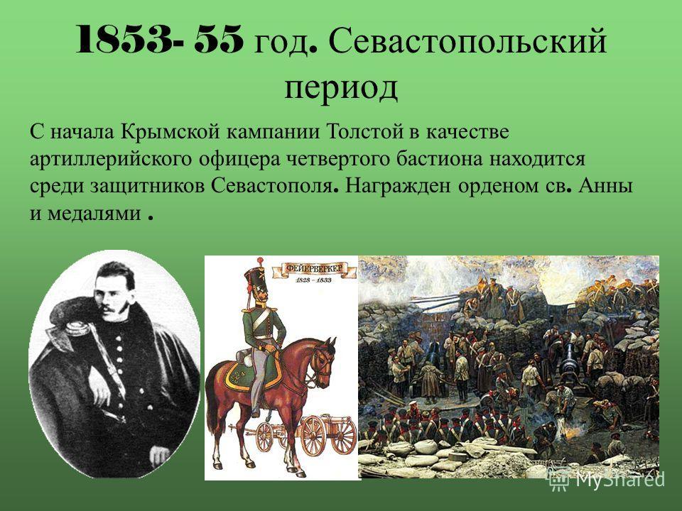 1853- 55 год. Севастопольский период С начала Крымской кампании Толстой в качестве артиллерийского офицера четвертого бастиона находится среди защитников Севастополя. Награжден орденом св. Анны и медалями.