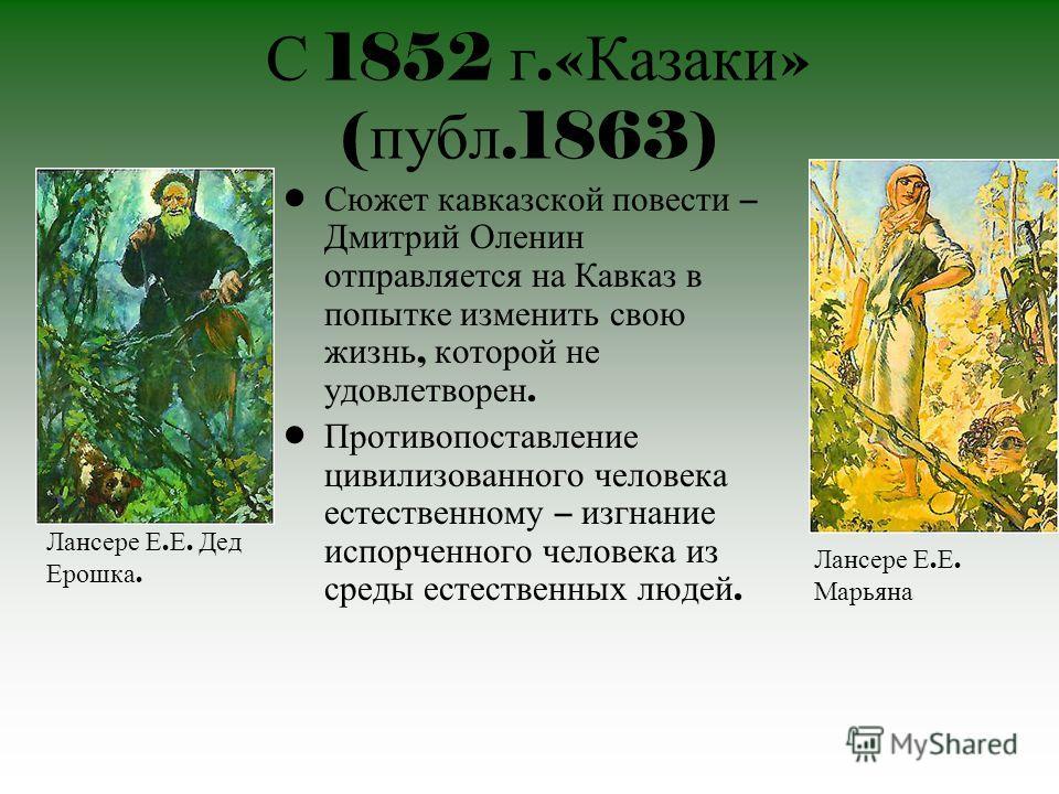 С 1852 г.« Казаки » ( публ.1863) Сюжет кавказской повести – Дмитрий Оленин отправляется на Кавказ в попытке изменить свою жизнь, которой не удовлетворен. Противопоставление цивилизованного человека естественному – изгнание испорченного человека из ср