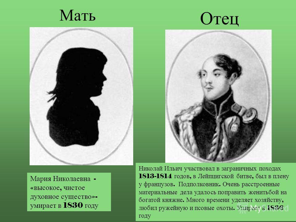 Мать Отец Мария Николаевна - « высокое, чистое духовное существо »- умирает в 1830 году Николай Ильич участвовал в заграничных походах 1813-1814 годов, в Лейпцигской битве, был в плену у французов. Подполковник. Очень расстроенные материальные дела у