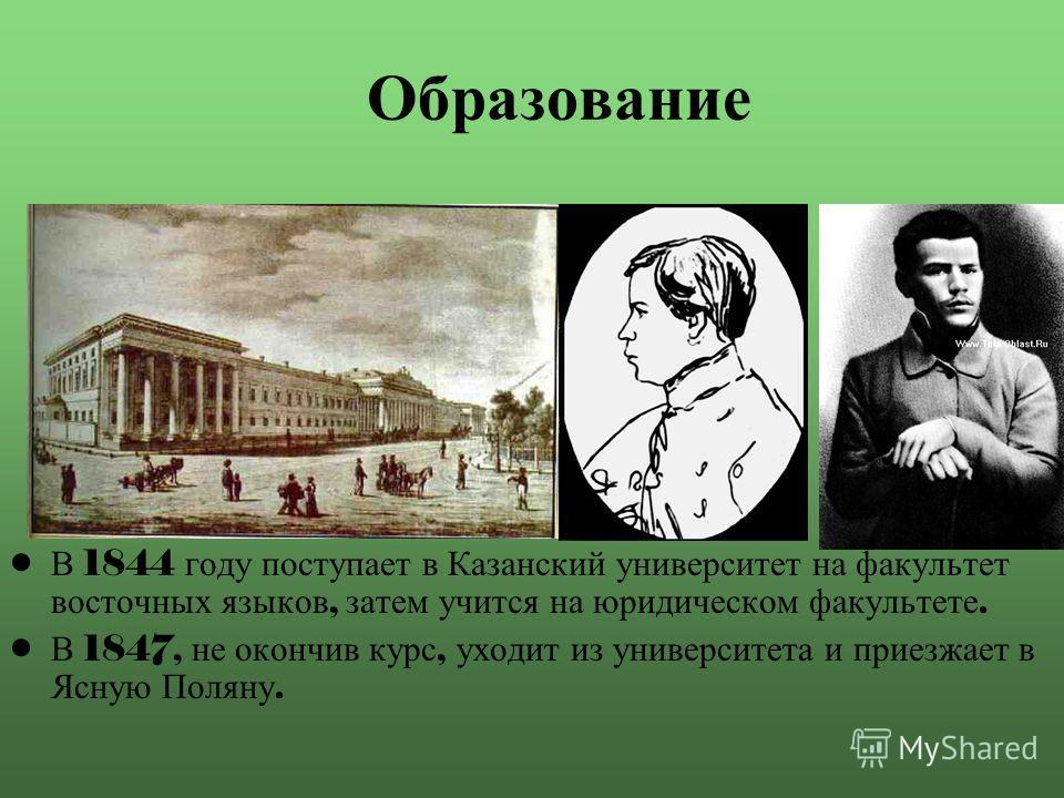 Образование В 1844 году поступает в Казанский университет на факультет восточных языков, затем учится на юридическом факультете. В 1847, не окончив курс, уходит из университета и приезжает в Ясную Поляну.