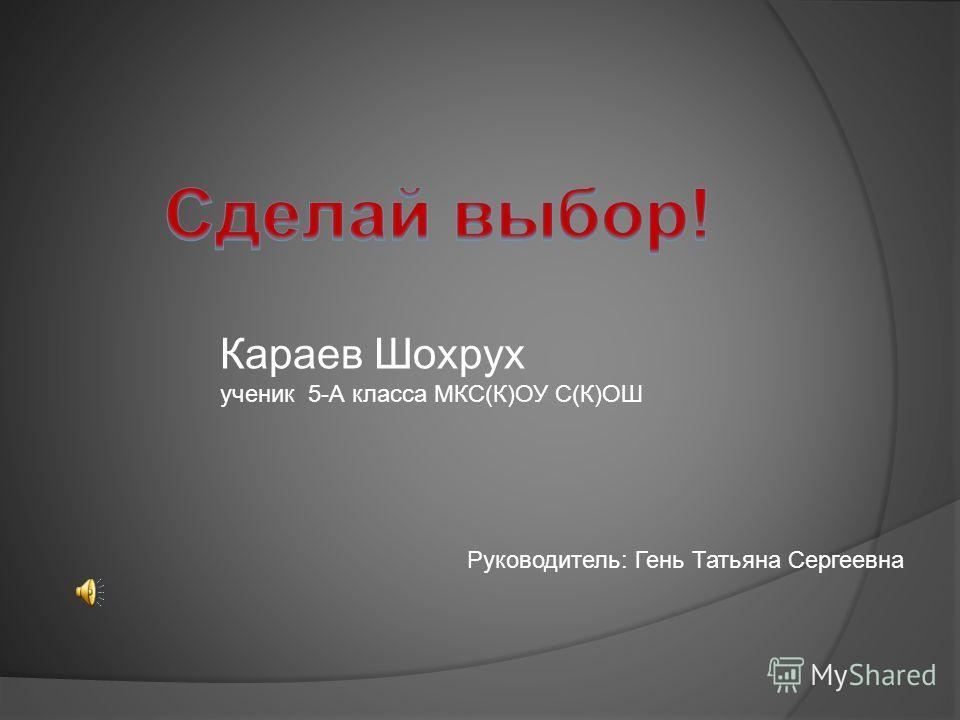 Караев Шохрух ученик 5-А класса МКС(К)ОУ С(К)ОШ Руководитель: Гень Татьяна Сергеевна