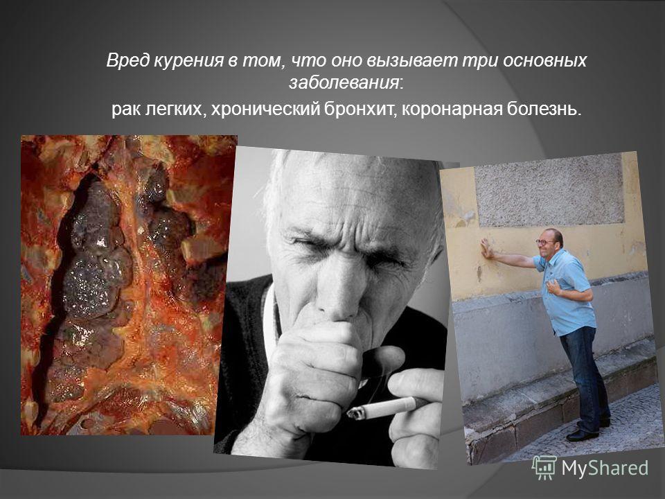 Вред курения в том, что оно вызывает три основных заболевания: рак легких, хронический бронхит, коронарная болезнь.