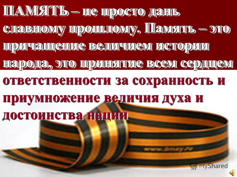 ПАМЯТЬ – не просто дань славному прошлому. Память – это причащение величием истории народа, это принятие всем сердцем ответственности за сохранность и приумножение величия духа и достоинства нации