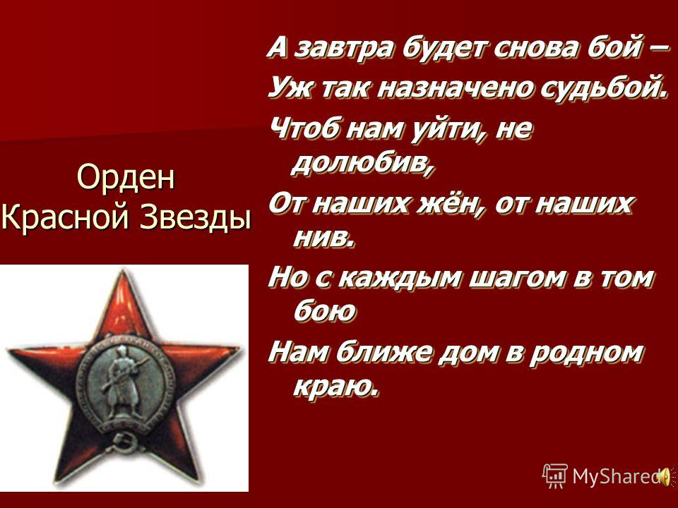Орден Красной Звезды А завтра будет снова бой – Уж так назначено судьбой. Чтоб нам уйти, не долюбив, От наших жён, от наших нив. Но с каждым шагом в том бою Нам ближе дом в родном краю. А завтра будет снова бой – Уж так назначено судьбой. Чтоб нам уй