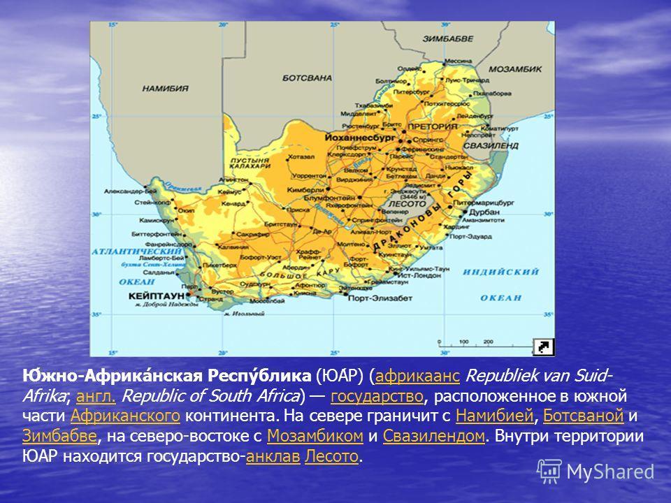 Ю́жно-Африка́нская Респу́блика (ЮА́Р) (африкаанс Republiek van Suid- Afrika; англ. Republic of South Africa) государство, расположенное в южной части Африканского континента. На севере граничит с Намибией, Ботсваной и Зимбабве, на северо-востоке с Мо
