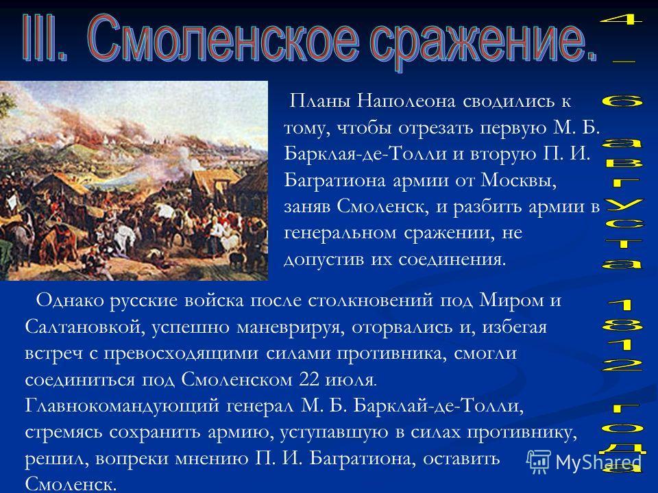 Планы Наполеона сводились к тому, чтобы отрезать первую М. Б. Барклая-де-Толли и вторую П. И. Багратиона армии от Москвы, заняв Смоленск, и разбить армии в генеральном сражении, не допустив их соединения. Однако русские войска после столкновений под