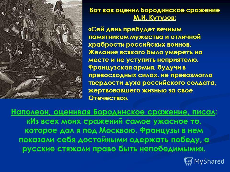 Вот как оценил Бородинское сражение М.И. Кутузов: «Сей день пребудет вечным памятником мужества и отличной храбрости российских воинов. Желание всякого было умереть на месте и не уступить неприятелю. Французская армия, будучи в превосходных силах, не