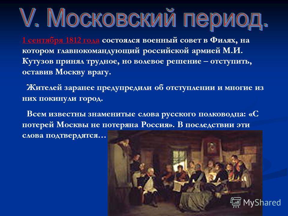 1 сентября 1812 года состоялся военный совет в Филях, на котором главнокомандующий российской армией М.И. Кутузов принял трудное, но волевое решение – отступить, оставив Москву врагу. Жителей заранее предупредили об отступлении и многие из них покину