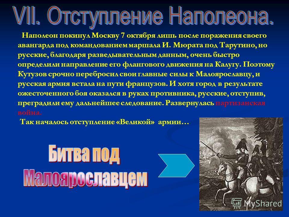 Наполеон покинул Москву 7 октября лишь после поражения своего авангарда под командованием маршала И. Мюрата под Тарутино, но русские, благодаря разведывательным данным, очень быстро определили направление его флангового движения на Калугу. Поэтому Ку